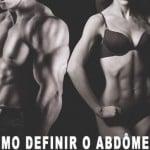 Dicas de como definir o abdômen – Conheça todos os mitos e verdades