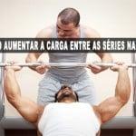 É necessário aumentar a carga entre as séries na musculação?